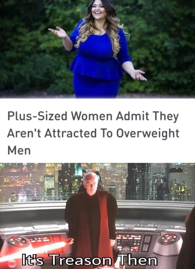 TREASON. .. So the women are plus sized, but the men are overweight