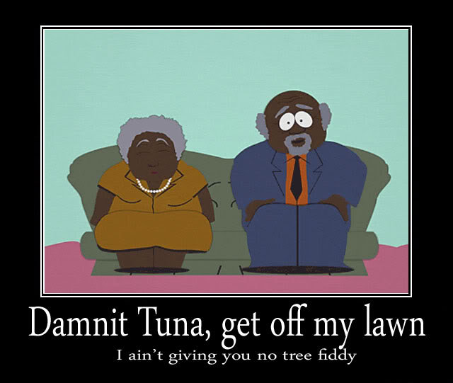 Tree-Fiddy. thumbs up if you like . Dammit Tuna, get off my lawn I ain' t giving you 110 tree Eddy. Childrens xD