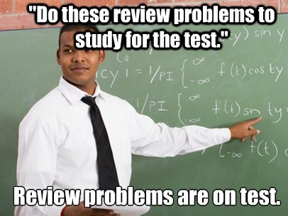 Tribute to all the awesome teachers. My calc teacher gave us about 30 practice problems to study for the test. The test was 17 questions long and contained only