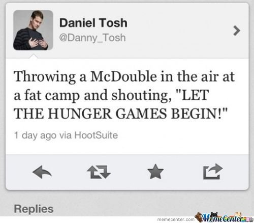 """Tribute. . Daniel Tosh ' Throwing a Mcdouble in the air at a fat camp and shouting, """"LET THE HUNGER GAMES BEGIN!"""" 1 day ago via Replies"""