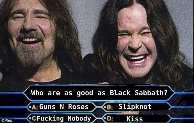 Trick question. . who are as good as Block Sabbath?. It depends... With or without Ozzy?