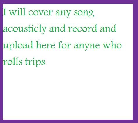 TRIPS ACOUCTIC COVERS. will post any song as long as you roll trips. I will cover any song acoustical and record and plead here for anyne who rolls trips. Papa roach-Last resort roll 3