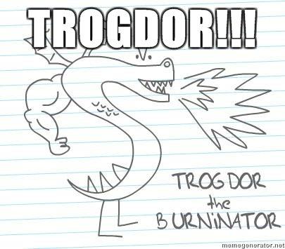 TROGDOR!. he burnanates.