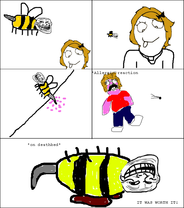 Troll Bee. 100% OC I made it, sorry if it is a copy but its my first post!. an deathbed IT WAS WORTH Ttl. He shouldn't have a stinger in the last panel, but I still thumbed because you made this. so you say
