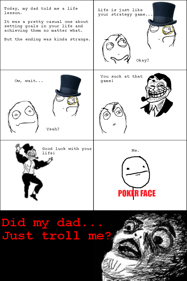 Troll dad according to titel.. What did just happen?. Today, my dad told me a life lesson. It was a pretty casual ons about meeting goals in your life and achie