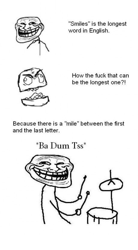 """Troll. So true.. Smiles"""" is the longest word in English. HEW the fuck that an be the longest one'?! Because there is a """"mile"""" between the first and the last let"""