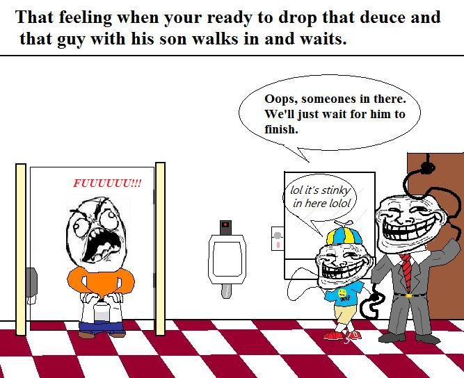 Troll Dad and Little Kid. I know Im not the only one whose experienced this. Seems to happen EVERY TIME. That feeling when your ready to drop that deuce and tha