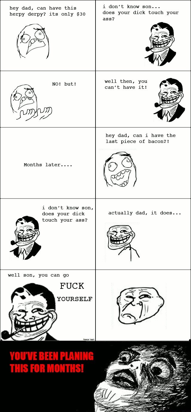 Troll dad. . hey dad, can have this i don' t knot' Bona.. herpy derpyx its only 830 does your dick touch your ass? well then, can' t have it! hey dad, can i hav