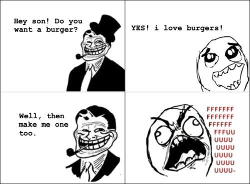"""Troll dad 9. . IEA! l love burgers! FFCCFF. something like that happened to me, my sister- inlaw was like """"do you want a soda?"""" I said yea and then she said """" well heres the keys bring me b"""