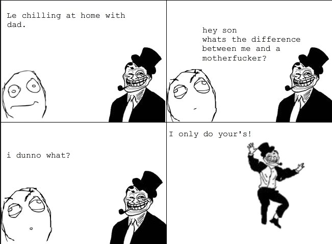 troll dad and your mother. first proper comic. Le chilling at heme with dad. hay sen whats the difference between me and a motherfucker? l dunno what?