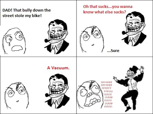 """Troll Dad Again. Bored again...been using this joke forever...thought """"hey why not"""". Uh that wanna know what else sucks? DAD! That bully down the stre"""