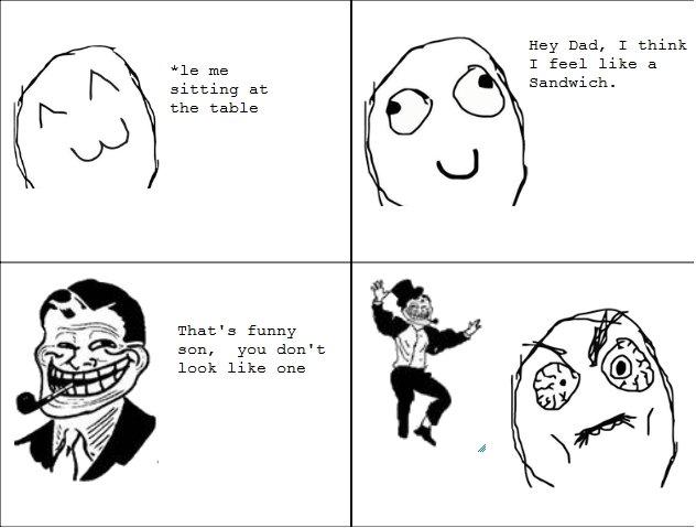 Troll Dad (OC). oc. Hey Dad, T think T feel like a Sandwich. sitting at the table That' s funny leek like ene