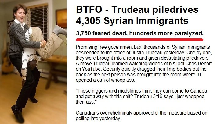 Trudeau piledrives immigrants. . BTFU - Trudeau piledrives 4, 305 Syrian Immigrants 3, 750 feared dead, hundreds more paralyzed. Promising tree government butt,