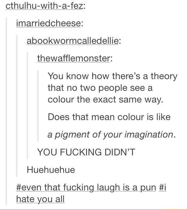 True colors. . imarriedcheese: You know how there' s a theory that no two people see a colour the exact same way. Does that mean colour is like a pigment of you