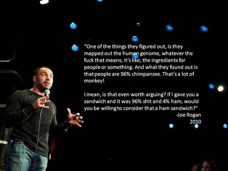 "true dat. The Joe Rogan Experience. A ""One of the things they figured out, is they mapped out the human genome, whatever the fuck that means; it' s like, the in"