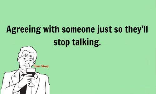 True Dat. . Agreeing with someone just so they' ll stop talking.. what is this, facebook?