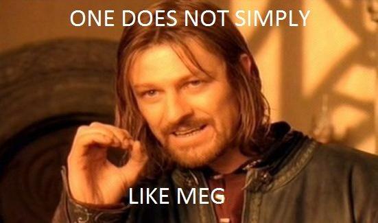 True Dat. . ONE DOES NOT'! L 'E IKE MEG . q