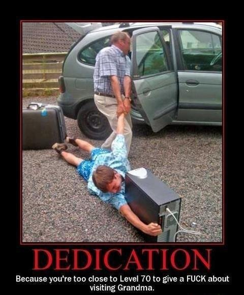 True dedication is so inspiring. Description. Because you' re too close to Level 70 to give a FUCK about visiting Grandma.. This is such an old repost that it references to BC times...