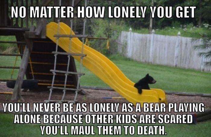 True definition of loneliness. . NU MINER Milli  THEH KIDS ME V[ ' ll THEM Til DEREK. Here's a happy bear!