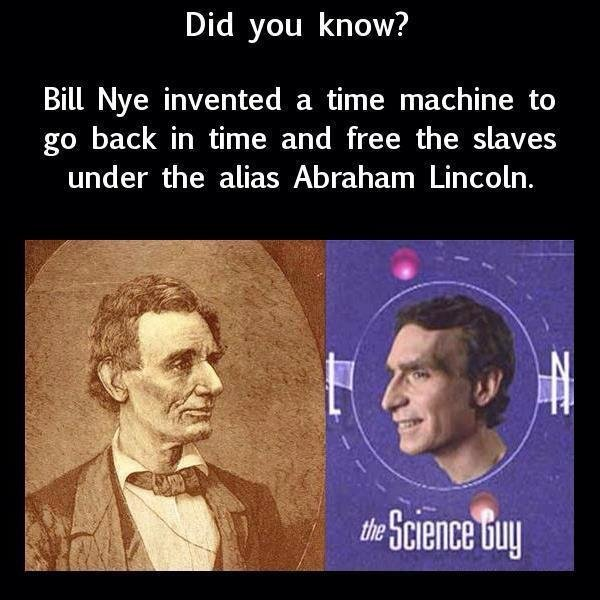 True Facts. Bill Nye Tho. Did you know? Bill Nye invented a time machine to go back in time and free the slaves under the alias Abraham Lincoln. r if r I. Jack Black joined him to help with the American War for Independence.
