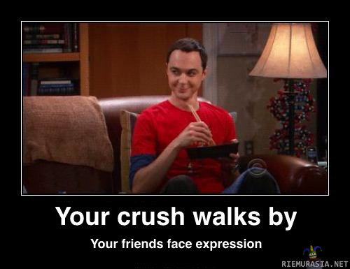 True. Hate this.. Your crush walks by Your friends face expression