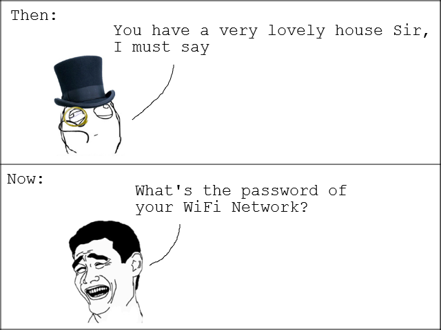 true. I do this myself. You have a very lovely house Sir, I must say What' s the password of your Wifi Network?. in the near future