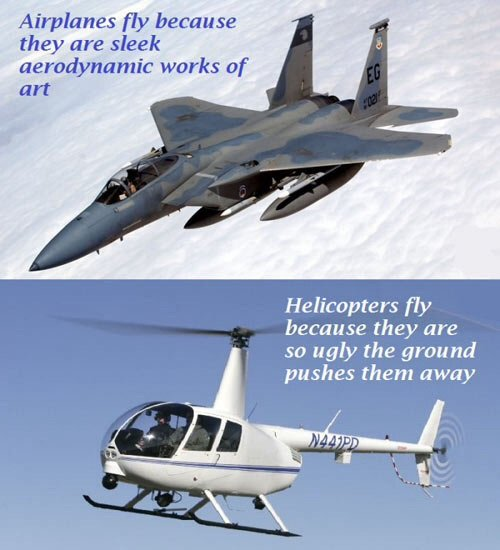 True. I like to suckle upon the sweet teats of a C-17.. Airplanes rtg they .' sleek aerodynamic works of Helicopters try because they are so ugly the grou pushe
