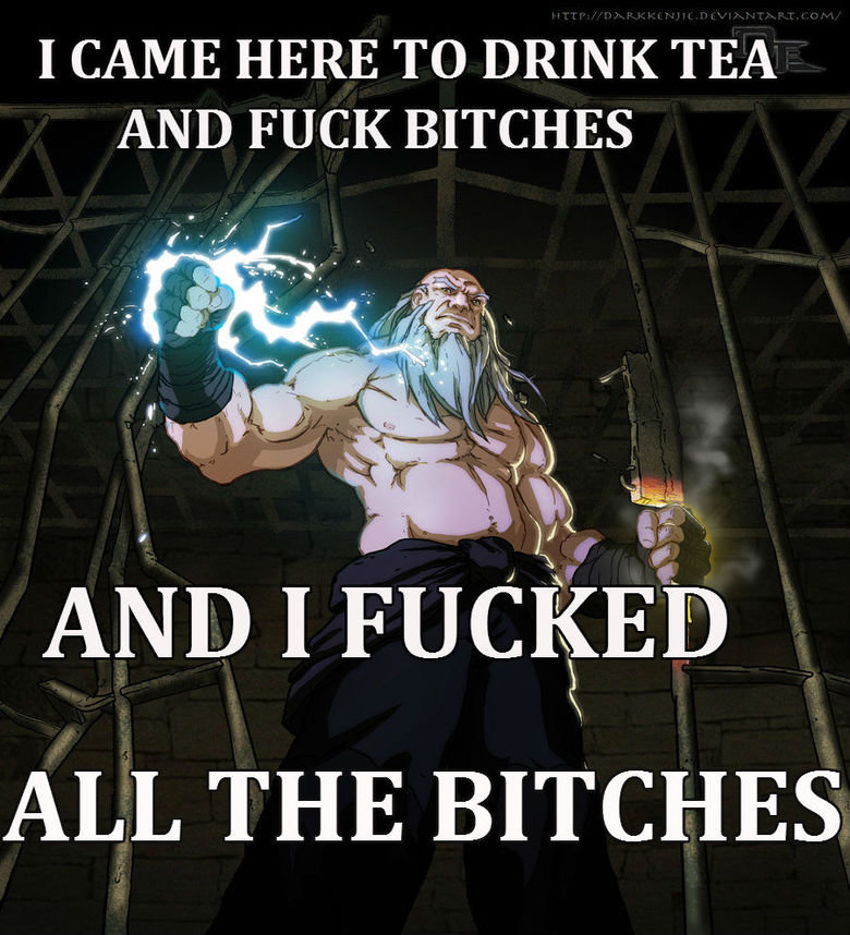 True Iroh. Tea>Bitches I'm sick and tired of all these: I came here to drink tea and bitches. And I just ran out of tea. That is just wrong, THERE MUST ALWAY