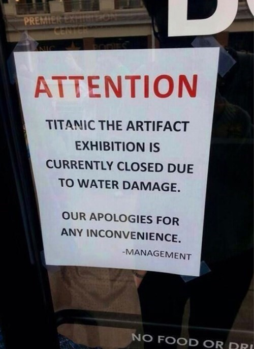 True Irony. . ATTENTION TITANIC THE EXHIBITION IS CURRENTLY CLOSED DUE TO WATER DAMAGE. nun APOLOGIES son. That isn't irony.