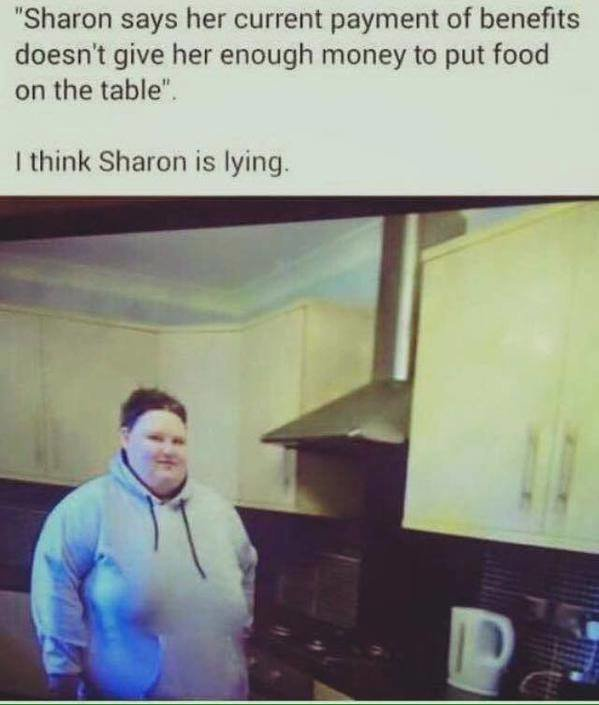 """True lies with extra gravy.. . Sharon says her current payment of benefits doesn' t give her enough money to put food on the table"""". I think Sharon is lying.. She's not lying, the food never get's far enough to reach the table; goes straight into her mouth."""