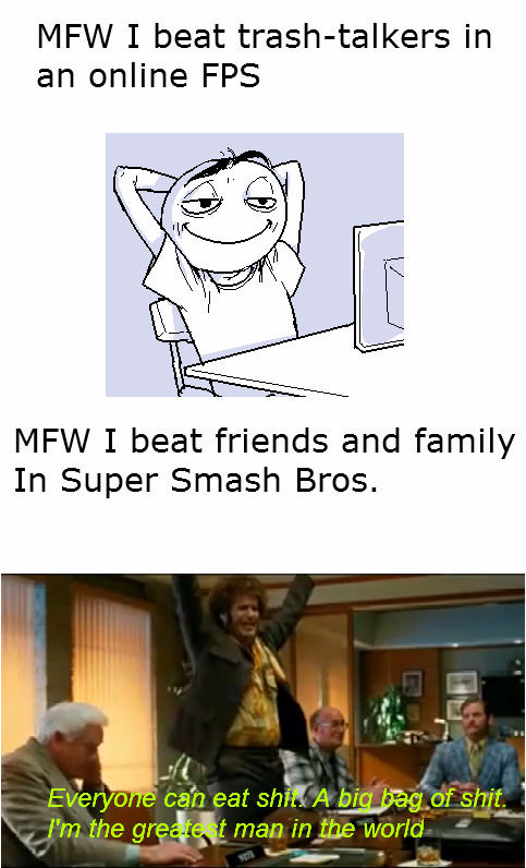 True. OC. MFW I beat in an online FPS MFW I beat friends and family In Super Smash Bros,. YFW you beat that one smart kid in your class