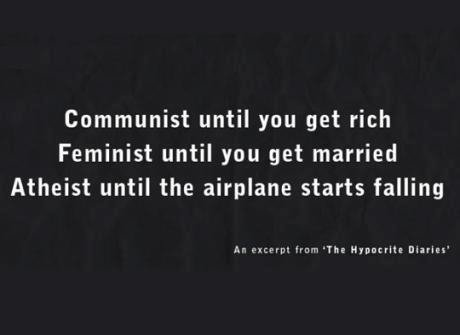 true of most in society today. or at least this is how i feel. Communist until you get rich Feminist until you get married Atheist until the airplane starts fal