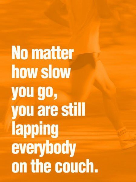 true. Some fitness motivation. No matter how slow you go, you are still lapping everbody on the couch.. Wake up... Please, wake up...