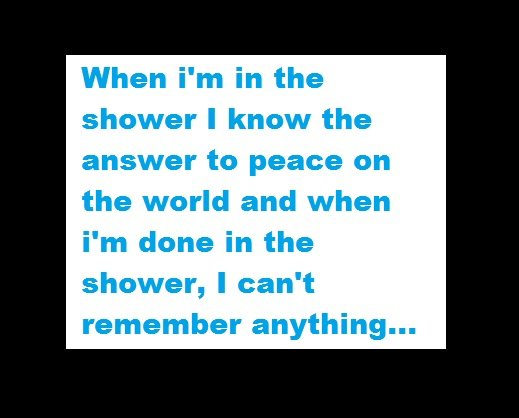 True. true story ^^. When i' m in the shower I know the answer to peace on the world and when i' m clone in the shower, i can' t remember anything.... Make giant shower Have all the leaders of the world sit and take shower together They discuss world peace Have media film it World peace