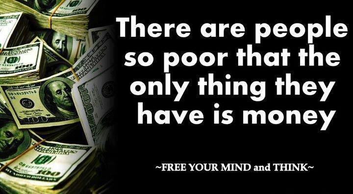 true. yah. There are people so poor that the only thing they have is money FREE YOUR MIND and 'THINK-