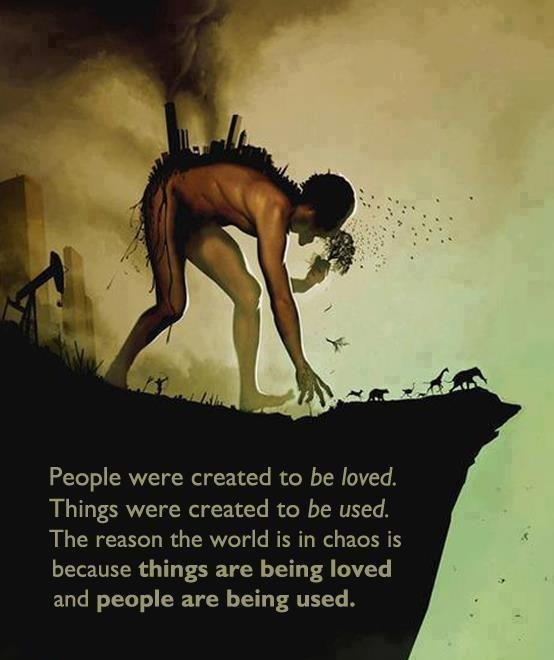 true. yea. People were created to be Loved. Things were created to be used. The reason the world is in chaos is because things are being loved and people are be