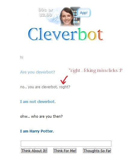 true identity of cleverbot. we finally know who cleverbot is !. right . fck Ln g f ttf' no.. you are cleverbot. might? Are you cleverbutt? I am nut cleverbot. o