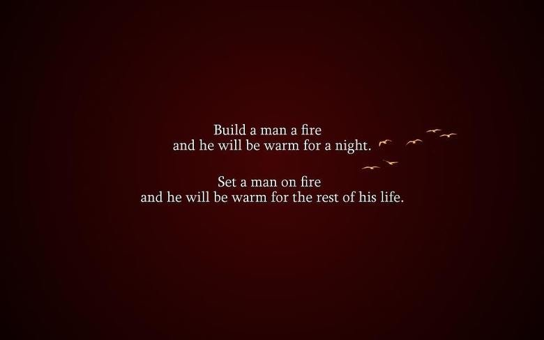 True. . Build a mar. a fire and he will be warm for a night. re Set CI man on fire and he will be warm for the rest of his life.. NO HE WON'T . he'll be dead .