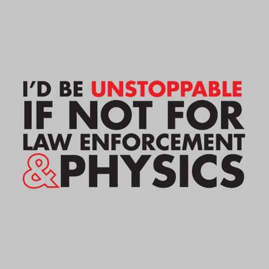 true. . PD BE UNSTOPPABLE IF FOR LAW ENFORCEMENT. If you could break the laws of physics how would law enforcement even be a problem?