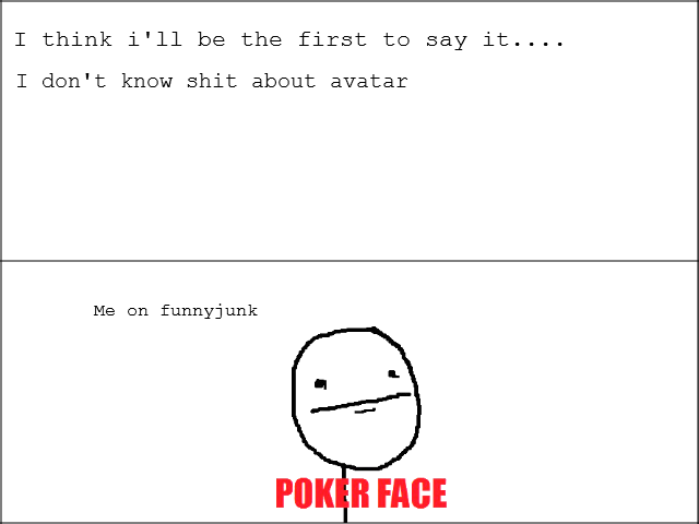 True. . I think i' ll be the first to say it.... I don' t know shit about avatar Me on funnyjunk. The comment before mine is a fagg. Just saying