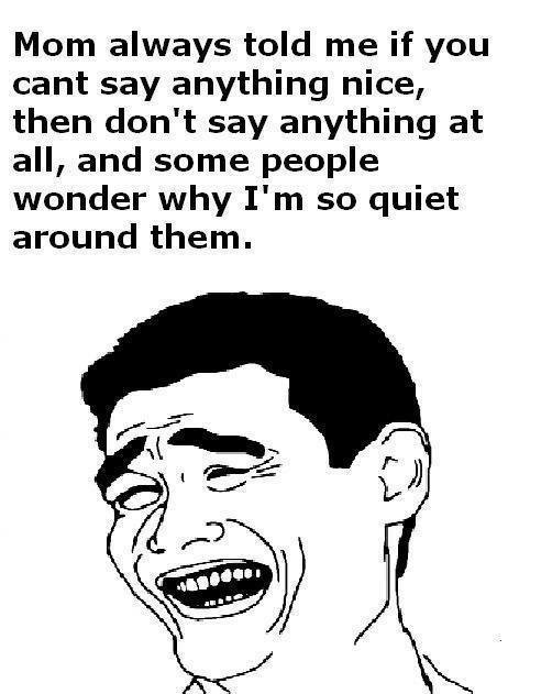 true. . Mom always told me if you cant say anything nice, then don' t say anything at all, and some people wonder why I' m so quiet around them.