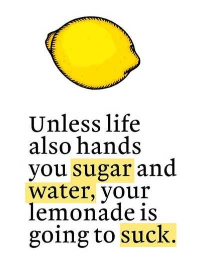 True. . Unless life also hands you sugar and water, your lemonade is going to suck.. LOOK CUNT, LIFE JUST HANDED YOU, A METRIC OF LEMONS GET OFF YOUR PARENT'S COUCH, ACQUIRE CURRENCY, AND BUY YOUR OWN SUGAR AND WATER YOU SACK OF RANCID its 'life
