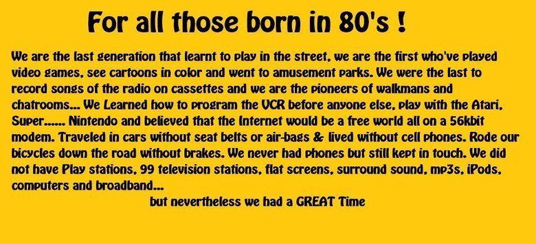 true dat. hi!. For all those born in 80' s I We are the last that learnt to play in the street,, we are the first who' played video eames. see cannons in ooler