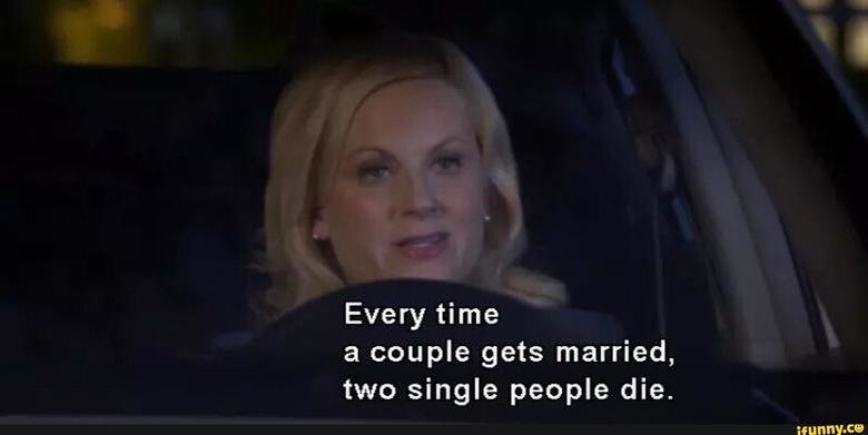 True. . Every time a couple gets married, have single people die.