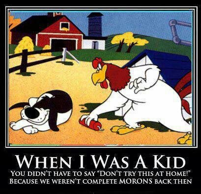 """True. . v/ Inuits;! was /t KID You DIDN' T HAVE TD SAY ''' T TRY THIS AT HUME!"""" BECAUSE WE WERE [WET COMPLETE y BACK TH EN. >Foghorn Leghorn was popular in the 1950's >""""When I was a kid..."""" By that math, you should be around in your mid-70's."""