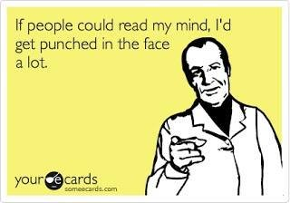 True. . If people could read my mind, i' d get punched in the face a let. And if my thought-dreams could be seen They'd probably put my head in a guillotine...