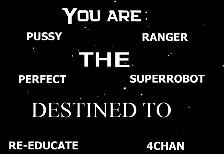 "True Destiny. got the idea from mattisgod... his post : . You ARE _ PUSSY "", RANGER THE. PERFECT . . SUPERROBOT REDEDICATE YCHAN. hooray?"