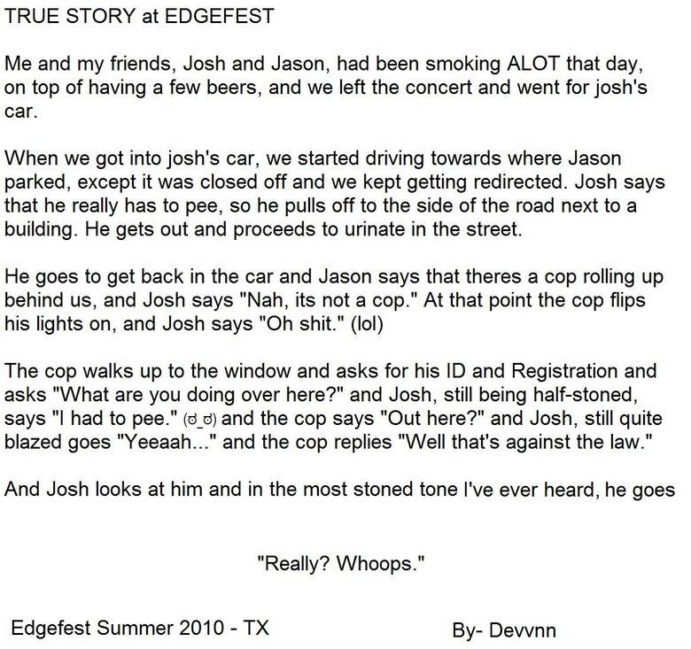 True Edgefest Story. DON'T FORGET TO THUMB! =P<br /> Me and Some friends get to talk to a cop while we are blazed as hell leaving edgefest.<br /> Th