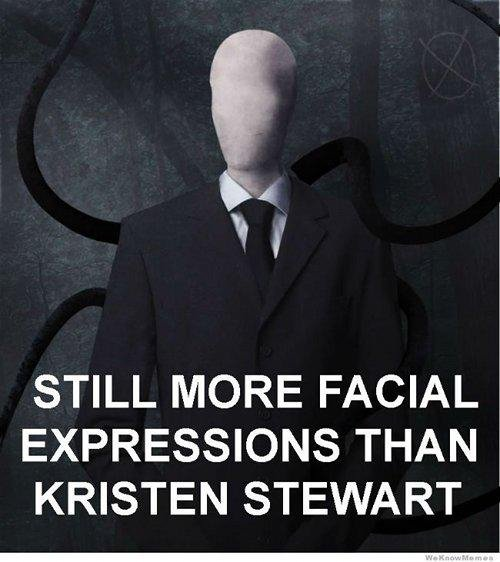 true. . STILL MORE FACIAL EXPRESSIONS THAN KRISTEN STEWART. Actually not true. Anyone that thinks has clearly only seen her in twilight, which,, for the record, she hated doing.