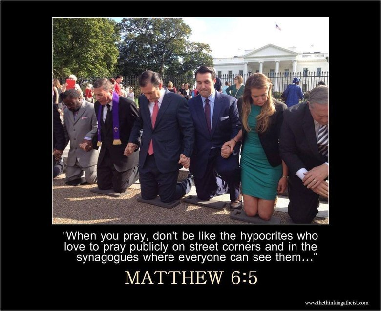 """true. . When you pray, don' t be like the hypocrites who love to pray publicly on street corners and in the synagogues where everyone can see them..."""". Honestly how many of the actually biblical laws to Christians still follow these days."""